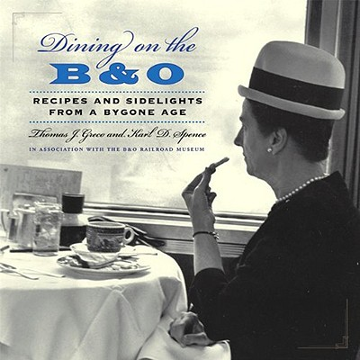 Dining on the B&O: Recipes and Sidelights from a Bygone Age - Greco, Thomas J, and Spence, Karl D