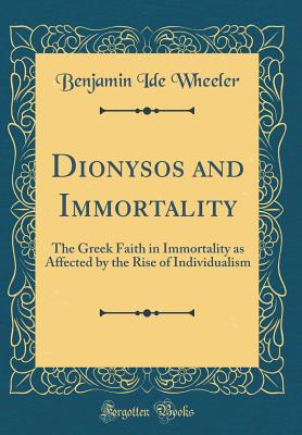 Dionysos and Immortality: The Greek Faith in Immortality as Affected by the Rise of Individualism (Classic Reprint) - Wheeler, Benjamin Ide