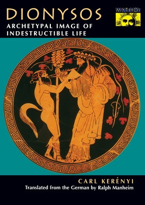 Dionysos: Archetypal Image of Indestructible Life - Kerenyi, Carl