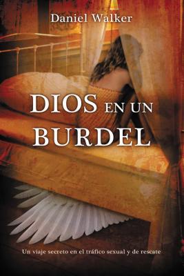 Dios En Un Burdel: Un Viaje Secreto En El Trafico Sexual y de Rescate - Walker, Daniel