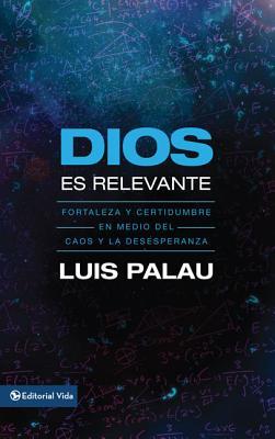 Dios Es Relevante: Fortaleza y Certidumbre en Medio del Caos y la Desesperanza - Palau, Luis