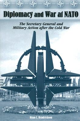 Diplomacy and War at NATO: The Secretary General and Military Action After the Cold War - Hendrickson, Ryan C, Professor