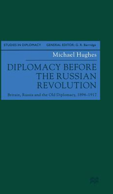 Diplomacy before the Russian Revolution: Britain, Russia and the Old Diplomacy, 1894 - 1917 - Hughes, Michael J.