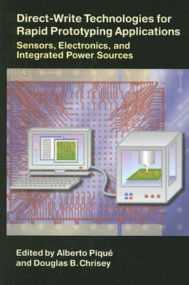 Direct-Write Technologies for Rapid Prototyping Applications: Sensors, Electronics, and Integrated Power Sources - Pique, Alberto (Editor), and Chrisey, Douglas B (Editor)