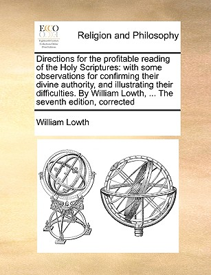 Directions for the Profitable Reading of the Holy Scriptures: With Some Observations for Confirming Their Divine Authority, and Illustrating Their Difficulties. by William Lowth, ... the Seventh Edition, Corrected - Lowth, William