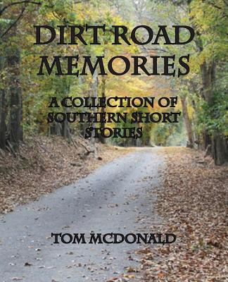 Dirt Road Memories - A Collection of Southern Short Stories - McDonald, Tom