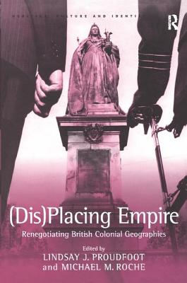 (Dis)Placing Empire: Renegotiating British Colonial Geographies - Roche, Michael M