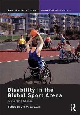 Disability in the Global Sport Arena: A Sporting Chance - Le Clair, Jill M. (Editor)
