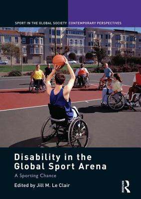 Disability in the Global Sport Arena: A Sporting Chance - Le Clair, Jill M (Editor)