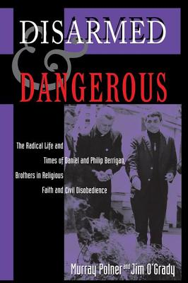 Disarmed and Dangerous: The Radical Life and Times of Daniel and Philip Berrigan, Brothers in Religious Faith and Civil Disobedience - Polner, Murray