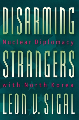 Disarming Strangers: Nuclear Diplomacy with North Korea - Sigal, Leon V