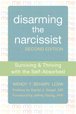 Disarming the Narcissist: Surviving & Thriving with the Self-Absorbed - Behary, Wendy T, Lcsw, and Young, Jeffrey, PhD (Foreword by), and Siegel, Daniel J, MD (Preface by)