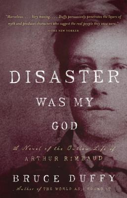 Disaster Was My God: A Novel of the Outlaw Life of Arthur Rimbaud - Duffy, Bruce
