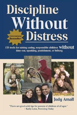 Discipline Without Distress: 135 Tools for Raising Caring, Responsible Children Without Time-Out, Spanking, Punishment, or Bribery - Arnall, Judy