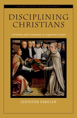 Disciplining Christians: Correction and Community in Augustine's Letters - Ebbeler, Jennifer, Professor