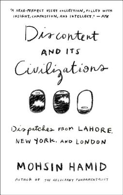 Discontent and Its Civilizations: Dispatches from Lahore, New York, and London - Hamid, Mohsin