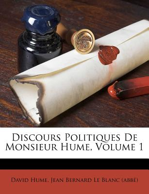 Discours Politiques de Monsieur Hume, Volume 1 - Hume, David, and Jean Bernard Le Blanc (Abbe) (Creator)