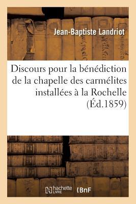 Discours Pour La Benediction de La Chapelle Des Carmelites Nouvellement Installees a la Rochelle - Landriot, Jean-Baptiste