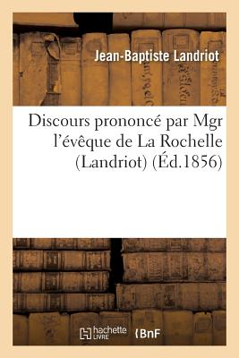 Discours Prononce Par Mgr L'Eveque de La Rochelle Landriot,: A Liguge, Pres Poitiers, Pour La Fete de Saint Martin. 11 Novembre 1856 - Landriot, Jean-Baptiste