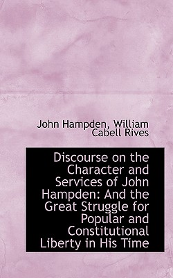 Discourse on the Character and Services of John Hampden: And the Great Struggle for Popular and Cons - Hampden, William Cabell Rives John