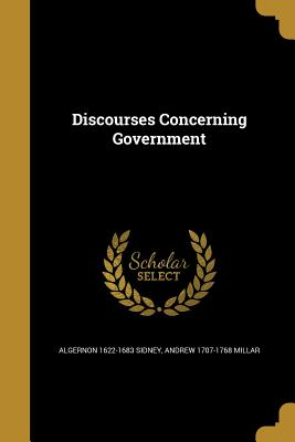Discourses Concerning Government - Sidney, Algernon 1622-1683, and Millar, Andrew 1707-1768