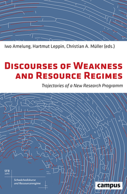 Discourses of Weakness and Resource Regimes: Trajectories of a New Research Program - Amelung, Iwo (Editor), and Leppin, Hartmut (Editor), and Muller, Christian A