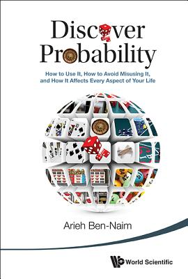 Discover Probability: How to Use It, How to Avoid Misusing It, and How It Affects Every Aspect of Your Life - Ben-Naim, Arieh