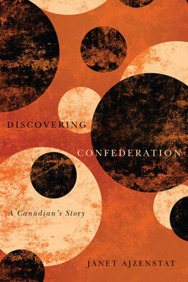 Discovering Confederation: A Canadian's Story - Ajzenstat, Janet