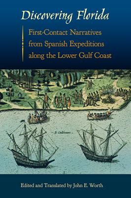 Discovering Florida: First-Contact Narratives from Spanish Expeditions Along the Lower Gulf Coast - Worth, John E (Translated by)