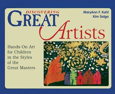 Discovering Great Artists: Hands-On Art for Children in the Styles of the Great Masters - Kohl, MaryAnn F, and Solga, Kim
