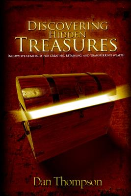 Discovering Hidden Treasures: Innovative Strategies for Creating, Retaining, and Transferring Wealth - Thompson, Dan