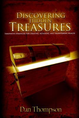 Discovering Hidden Treasures: Innovative Strategies for Creating, Retaining, and Transferring Wealth - Thompson, Dan, (Ca