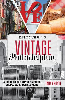 Discovering Vintage Philadelphia: A Guide to the City's Timeless Shops, Bars, Delis & More - Birch, Tanya