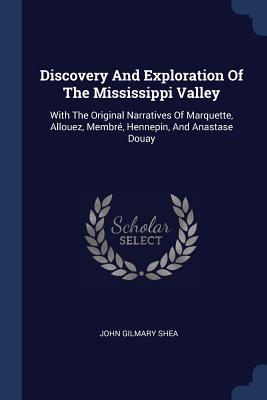 Discovery and Exploration of the Mississippi Valley: With the Original Narratives of Marquette, Allouez, Membré, Hennepin, and Anastase Douay - Shea, John Gilmary