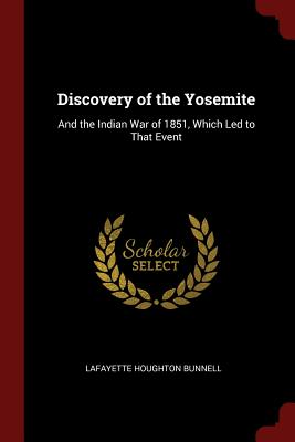 Discovery of the Yosemite: And the Indian War of 1851, Which Led to That Event - Bunnell, Lafayette Houghton