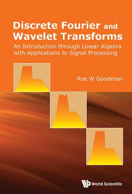 Discrete Fourier and Wavelet Transforms: An Introduction Through Linear Algebra with Applications to Signal Processing - Goodman, Roe W