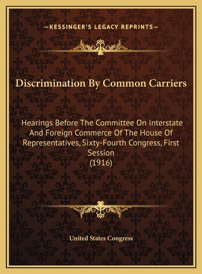 Discrimination by Common Carriers: Hearings Before the Committee on Interstate and Foreign Commerce of the House of Representatives, Sixty-Fourth Congress, First Session (1916) - United States Congress