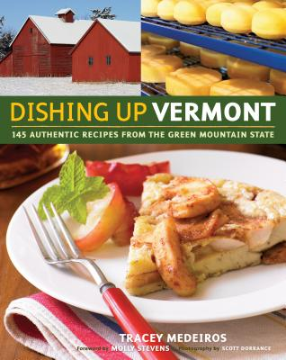 Dishing Up Vermont: 145 Authentic Recipes from the Green Mountain State - Medeiros, Tracey