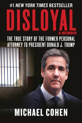 Disloyal: A Memoir: The True Story of the Former Personal Attorney to President Donald J. Trump - Cohen, Michael