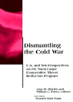Dismantling the Cold War: U.S. and NIS Perspectives on the Nunn-Lugar Cooperative Threat Reduction Program - Shields, John M (Editor), and Potter, William C (Editor), and Nunn, Sam, Senator (Foreword by)
