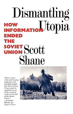 Dismantling Utopia: How Information Ended the Soviet Union - Shane, Scott