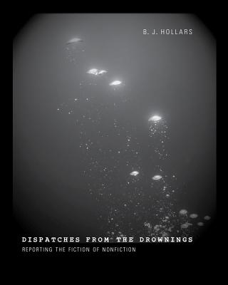 Dispatches from the Drownings: Reporting the Fiction of Nonfiction - Hollars, B J, Mfa