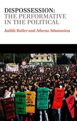 Dispossession: The Performative in the Political - Butler, Judith, and Athanasiou, Athena