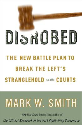 Disrobed: The New Battle Plan to Break the Left's Stranglehold on the Courts - Smith, Mark W
