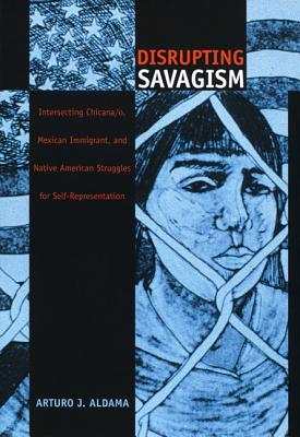 Disrupting Savagism: Intersecting Chicana/O, Mexican Immigrant, and Native American Struggles for Self-Representation - Aldama, Arturo J, and Arturo J Aldama, and Aldama