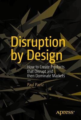 Disruption by Design: How to Create Products That Disrupt and Then Dominate Markets - Paetz, Paul