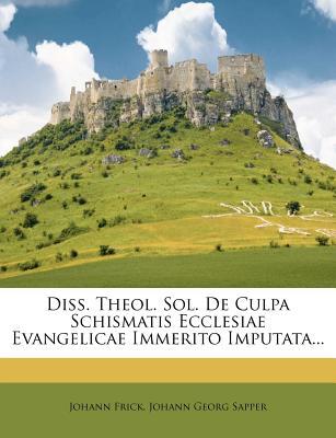 Diss. Theol. Sol. de Culpa Schismatis Ecclesiae Evangelicae Immerito Imputata - Frick, Johann, and Johann Georg Sapper (Creator)