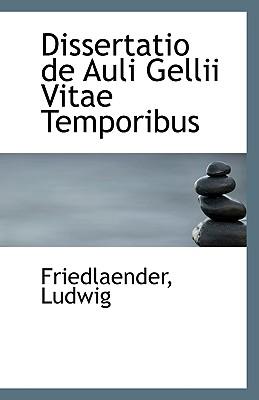 Dissertatio de Auli Gellii Vitae Temporibus - Ludwig, Friedlaender