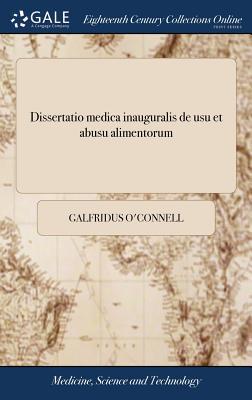 Dissertatio Medica Inauguralis de Usu Et Abusu Alimentorum: Quam, ... Pro Doctoratu, ... Eruditorum Judicio Subjicit Galfridus O'Connell, ... - O'Connell, Galfridus