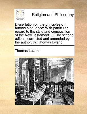 Dissertation on the Principles of Human Eloquence: With Particular Regard to the Style and Composition of the New Testament. ... the Second Edition; Corrected and Amended by the Author, Dr. Thomas Leland - Leland, Thomas